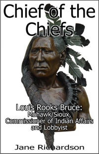 Chief of the Chiefs: Louis Rooks Bruce, Mohwak/Sioux, Commissioner of Indian Affairs and Lobbyist by Jane Richardson